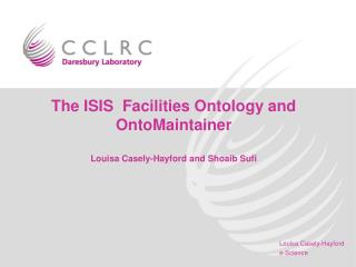 The ISIS  Facilities Ontology and OntoMaintainer Louisa Casely-Hayford and Shoaib Sufi