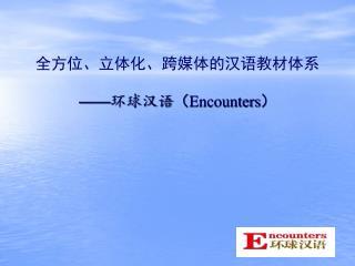 全方位、立体化、跨媒体的汉语教材体系 —— 环球汉语 ( Encounters )