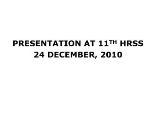 PRESENTATION AT 11 TH  HRSS  24 DECEMBER, 2010