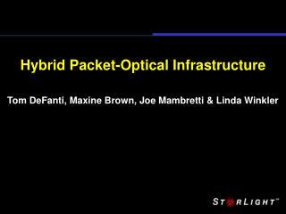 Hybrid Packet-Optical Infrastructure Tom DeFanti, Maxine Brown, Joe Mambretti & Linda Winkler