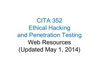 CITA 352 Ethical Hacking  and Penetration Testing Web Resources (Updated May 1, 2014)