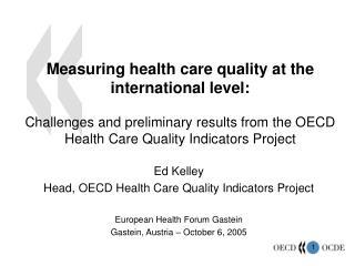 Ed Kelley Head, OECD Health Care Quality Indicators Project European Health Forum Gastein