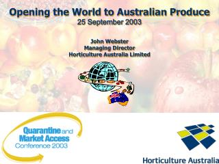 Opening the World to Australian Produce 25 September 2003 John Webster Managing Director