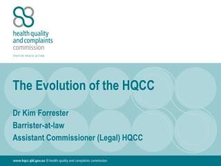 The Evolution of the HQCC Dr Kim Forrester Barrister-at-law Assistant Commissioner (Legal) HQCC