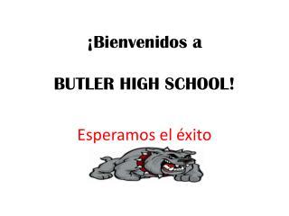 ¡ Bienvenidos  a BUTLER HIGH SCHOOL!