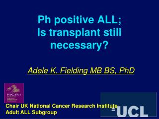 Ph positive ALL; Is transplant still necessary? Adele K. Fielding MB BS, PhD