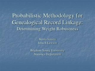 Probabilistic Methodology for Genealogical Record Linkage:  Determining Weight Robustness   Krista Jensen John S Lawson