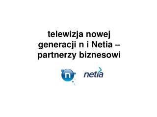 telewizja nowej generacji n i Netia – partnerzy biznesowi