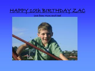 HAPPY 10th BIRTHDAY ZAC love from Mum and Dad