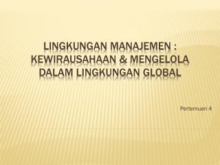 LINGKUNGAN MANAJEMEN :  Kewirausahaan  &  Mengelola  DALAM  Lingkungan  Global