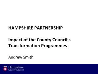 HAMPSHIRE PARTNERSHIP Impact of the County Council's Transformation Programmes Andrew Smith