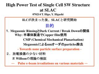 High Power Test of Single Cell SW Structure at SLAC 070214 T. Higo, Y. Higashi