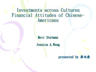 Investments across Cultures Financial Attitudes of Chinese-Americans Meir Statman Jessica A.Weng