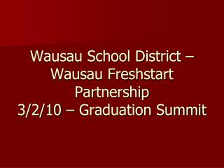 Wausau School District – Wausau Freshstart Partnership 3/2/10 – Graduation Summit
