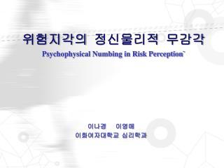 위험지각의 정신물리적 무감각 Psychophysical Numbing in Risk Perception`