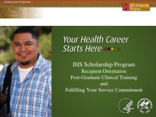 IHS Scholarship Program Recipient Orientation Post-Graduate Clinical Training and