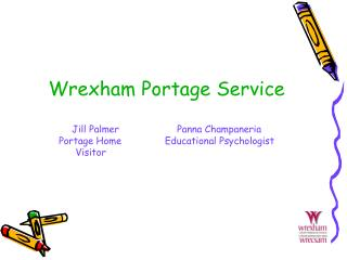 Wrexham Portage Service  Jill Palmer                    Panna Champaneria Portage Home               Educational Psychol