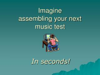 Imagine  assembling your next  music test