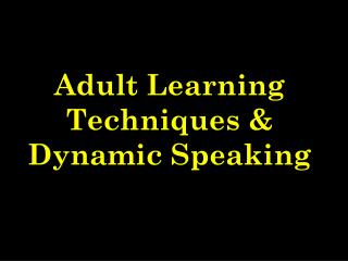 Adult Learning Techniques & Dynamic Speaking