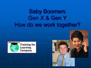 Baby Boomers  Gen X  Gen Y How do we work together
