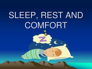 SLEEP, REST AND COMFORT