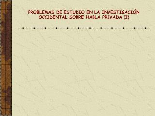 PROBLEMAS DE ESTUDIO EN LA INVESTIGACIÓN OCCIDENTAL SOBRE HABLA PRIVADA (I)