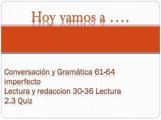 Conversación  y Gramática  61-64 imperfecto Lectura y  redaccion  30-36 Lectura 2.3  Quiz