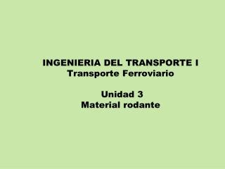 INGENIERIA DEL TRANSPORTE I Transporte Ferroviario  Unidad 3 Material rodante