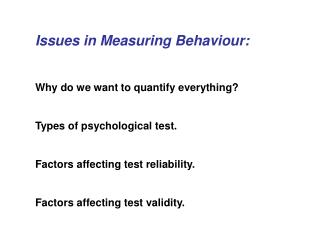 Issues in Measuring Behaviour:   Why do we want to quantify everything  Types of psychological test.  Factors affecting