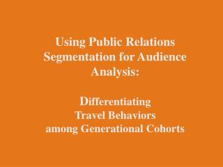 Using Public Relations Segmentation for Audience Analysis:   Differentiating  Travel Behaviors  among Generational Cohor