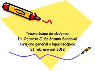 Traumatismo de abdomen Dr. Roberto J. Solórzano Sandoval  Cirujano general y laparoscópico