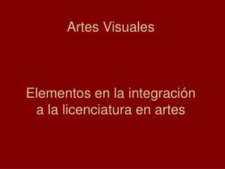 Artes Visuales Elementos en la integración  a la licenciatura en artes