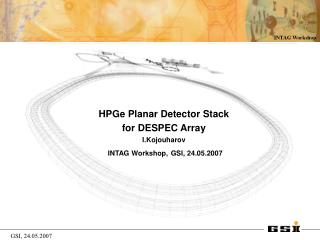 HPGe Planar Detector Stack  for DESPEC Array I.Kojouharov INTAG Workshop, GSI, 24.05.2007