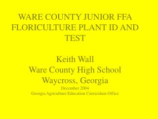 WARE COUNTY JUNIOR FFA  FLORICULTURE PLANT ID AND TEST  Keith Wall Ware County High School Waycross, Georgia December 20