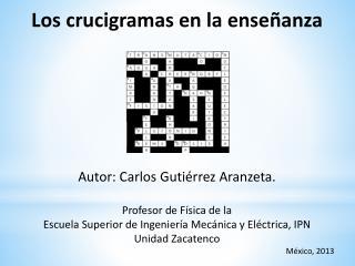 Los crucigramas en la enseñanza Autor: Carlos Gutiérrez Aranzeta. Profesor de Física de la