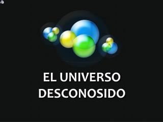 EL UNIVERSO DESCONOSIDO