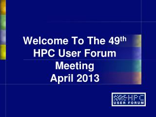 Welcome To The  49 th HPC User Forum Meeting April 2013
