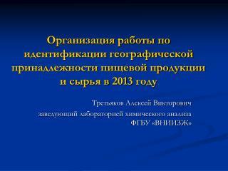 Третьяков Алексей Викторович заведующий лабораторией химического анализа ФГБУ «ВНИИЗЖ»