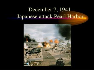 December 7, 1941  Japanese attack Pearl Harbor