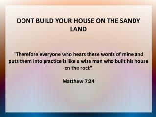 DONT BUILD YOUR HOUSE ON THE SANDY LAND