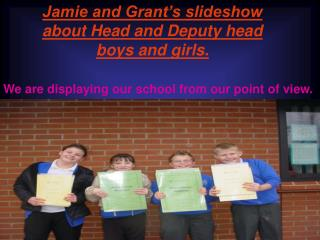 Jamie and Grant's slideshow about Head and Deputy head boys and girls.