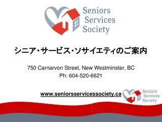 シニア・サービス・ソサイエティのご案内 750 Carnarvon Street, New Westminster, BC Ph: 604-520-6621