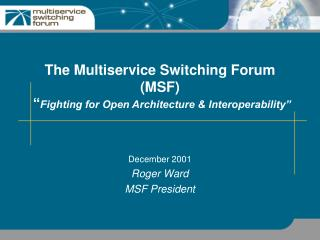 The Multiservice Switching Forum (MSF)  � Fighting for Open Architecture & Interoperability�