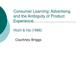 Consumer Learning: Advertising and the Ambiguity of Product Experience Hoch & Ha (1986)