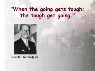 When the going gets tough; the tough get going.