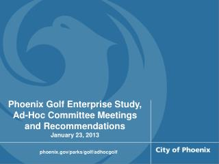 Phoenix Golf Enterprise Study, Ad-Hoc Committee Meetings and Recommendations January 23, 2013