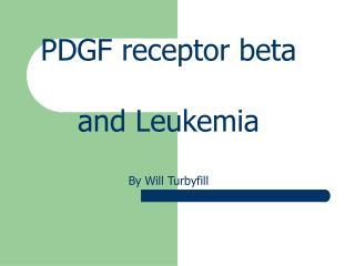 PDGF receptor beta and Leukemia By Will Turbyfill