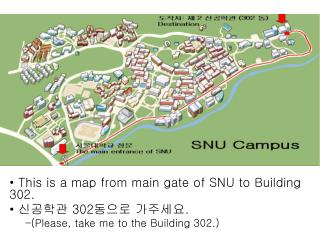 This is a map from main gate of SNU to Building 302.  신공학관  302 동으로 가주세요 .