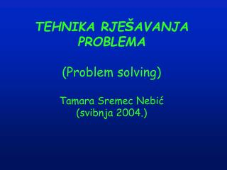 TEHNIKA RJE � AVANJA PROBLEMA (Problem solving) Tamara Sremec Nebi? (svibnja 2004.)