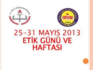 25-31 MAYIS 2013  ETİK GÜNÜ VE HAFTASI